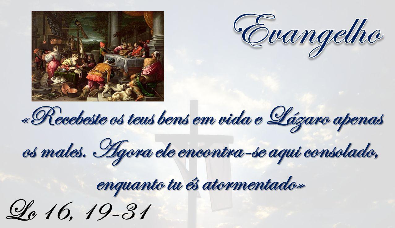 Evangelho «Recebeste os teus bens em vida e Lázaro apenas os males. Agora ele encontra-se aqui consolado, enquanto tu és atormentado»