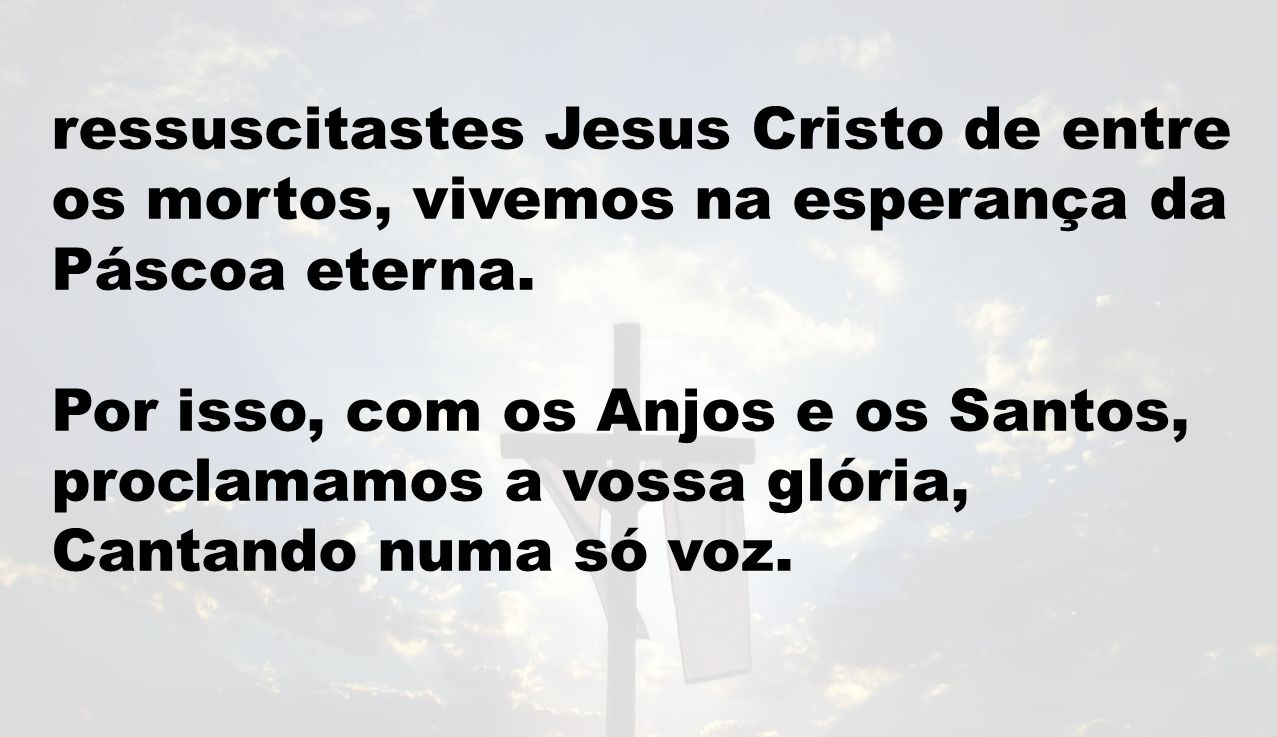ressuscitastes Jesus Cristo de entre os mortos, vivemos na esperança da Páscoa eterna.
