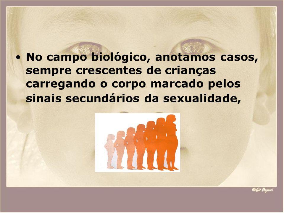 No campo biológico, anotamos casos, sempre crescentes de crianças carregando o corpo marcado pelos sinais secundários da sexualidade,