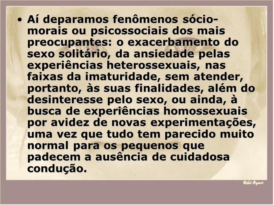Aí deparamos fenômenos sócio-morais ou psicossociais dos mais preocupantes: o exacerbamento do sexo solitário, da ansiedade pelas experiências heterossexuais, nas faixas da imaturidade, sem atender, portanto, às suas finalidades, além do desinteresse pelo sexo, ou ainda, à busca de experiências homossexuais por avidez de novas experimentações, uma vez que tudo tem parecido muito normal para os pequenos que padecem a ausência de cuidadosa condução.