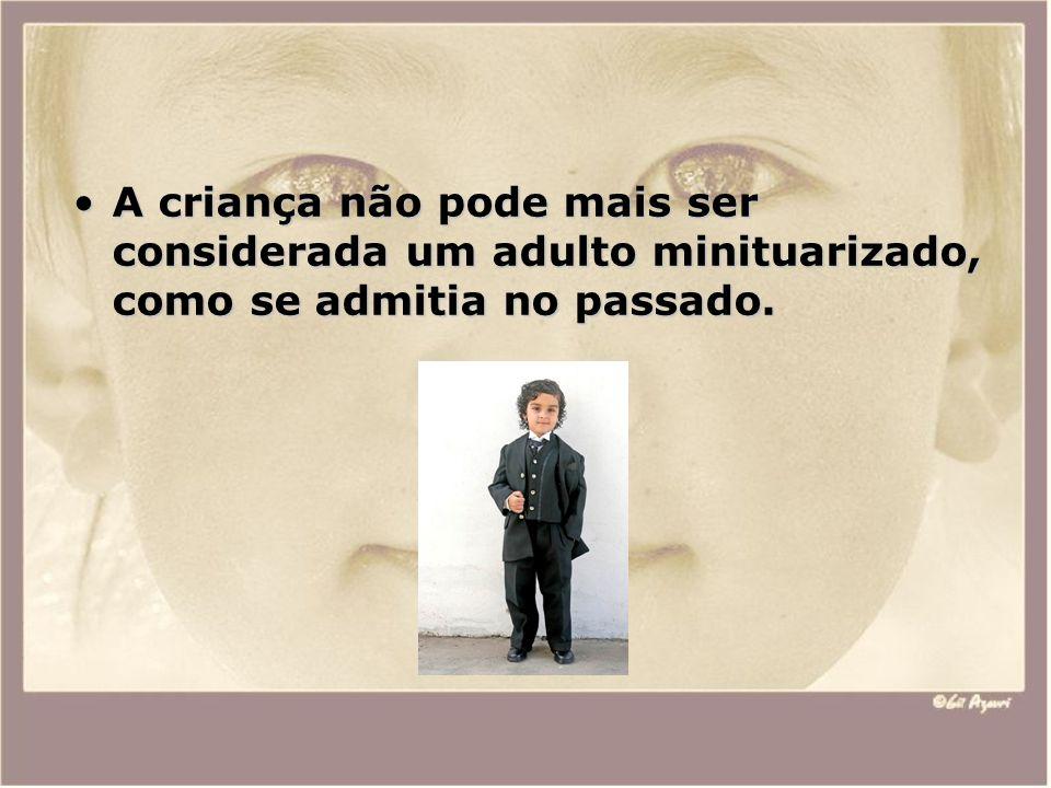 A criança não pode mais ser considerada um adulto minituarizado, como se admitia no passado.