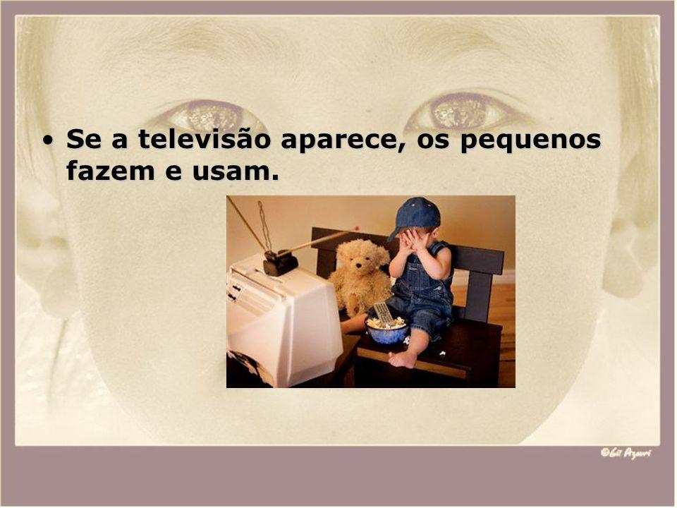Se a televisão aparece, os pequenos fazem e usam.