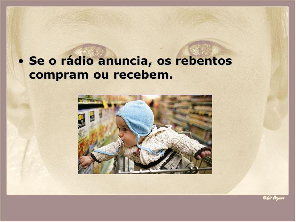 Se o rádio anuncia, os rebentos compram ou recebem.