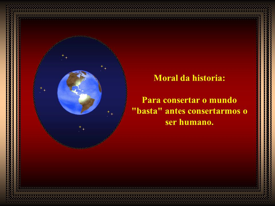 Para consertar o mundo basta antes consertarmos o ser humano.
