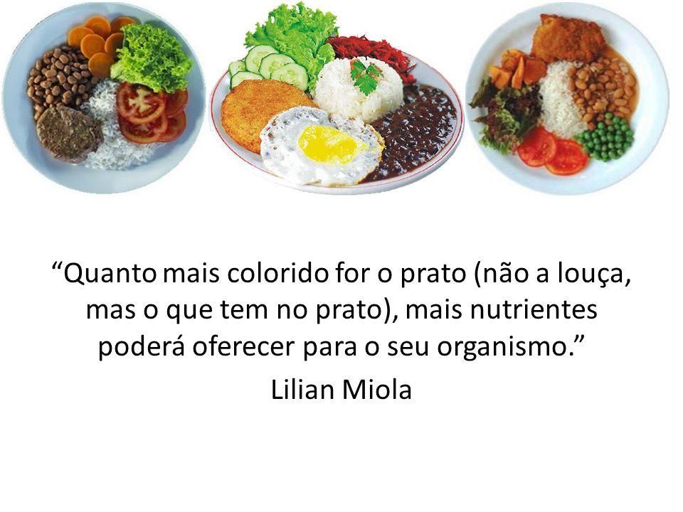Quanto mais colorido for o prato (não a louça, mas o que tem no prato), mais nutrientes poderá oferecer para o seu organismo. Lilian Miola