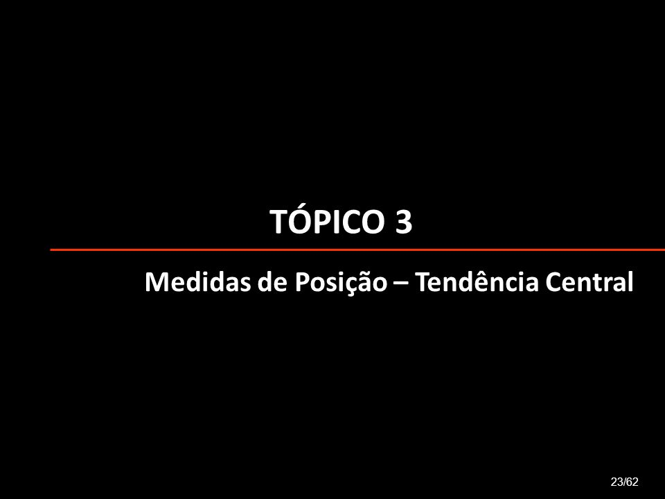 TÓPICO 3 Medidas de Posição – Tendência Central 23/62