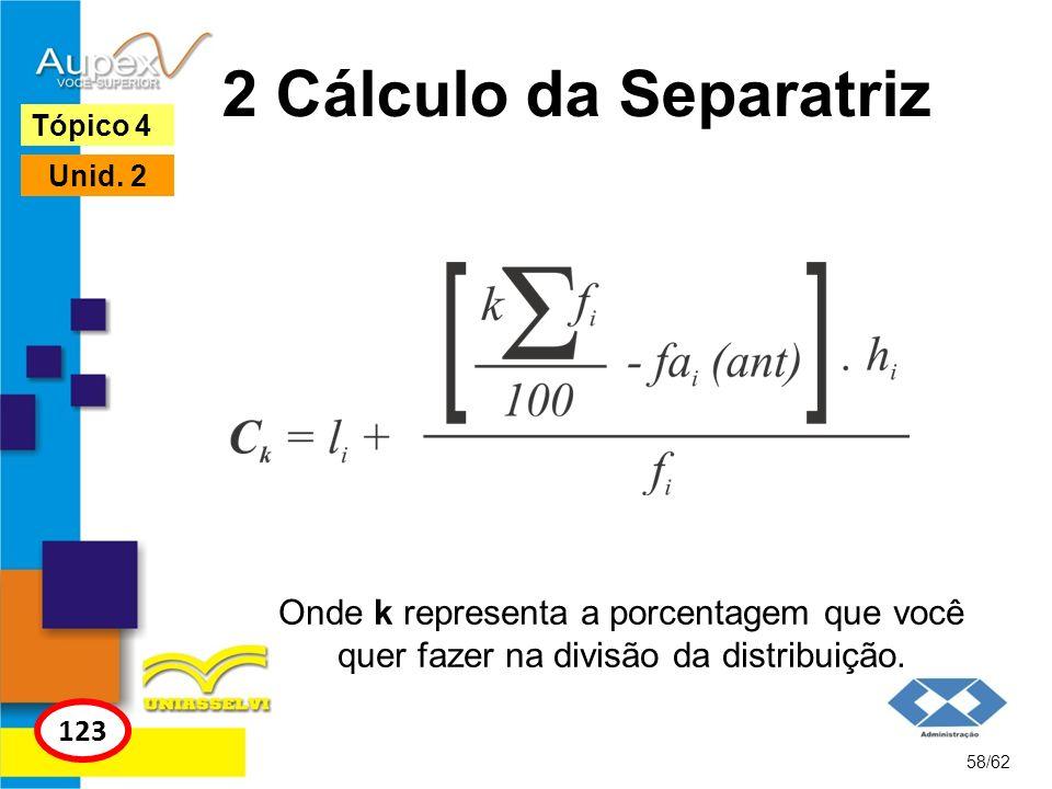 2 Cálculo da Separatriz Tópico 4. Unid. 2. Onde k representa a porcentagem que você quer fazer na divisão da distribuição.