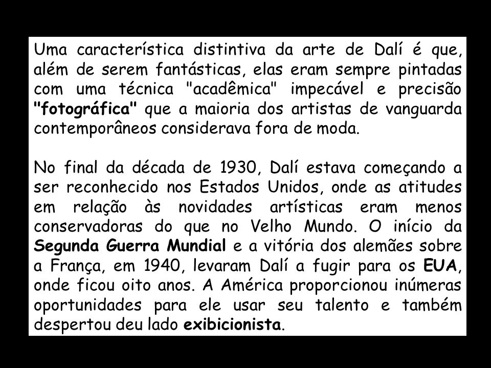 Uma característica distintiva da arte de Dalí é que, além de serem fantásticas, elas eram sempre pintadas com uma técnica acadêmica impecável e precisão fotográfica que a maioria dos artistas de vanguarda contemporâneos considerava fora de moda.