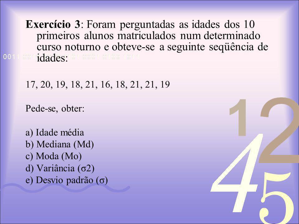 Exercício 3: Foram perguntadas as idades dos 10 primeiros alunos matriculados num determinado curso noturno e obteve-se a seguinte seqüência de idades: