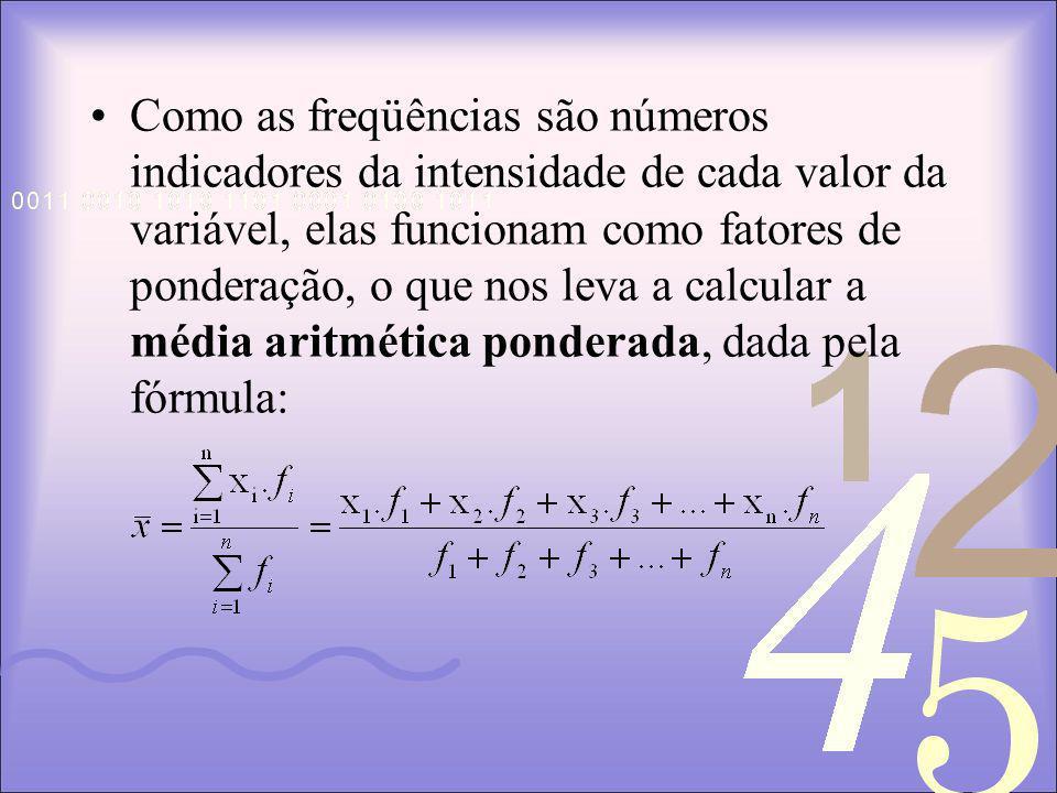Como as freqüências são números indicadores da intensidade de cada valor da variável, elas funcionam como fatores de ponderação, o que nos leva a calcular a média aritmética ponderada, dada pela fórmula: