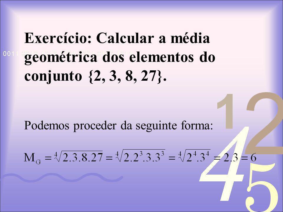 Exercício: Calcular a média geométrica dos elementos do conjunto {2, 3, 8, 27}.
