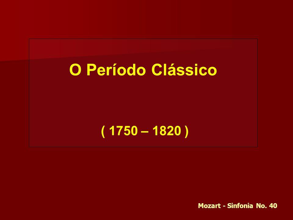 O Período Clássico ( 1750 – 1820 ) Mozart - Sinfonia No. 40