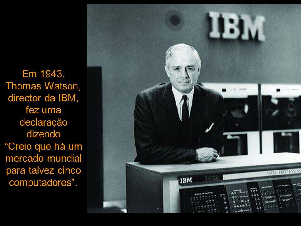Em 1943, Thomas Watson, director da IBM, fez uma declaração dizendo Creio que há um mercado mundial para talvez cinco computadores .