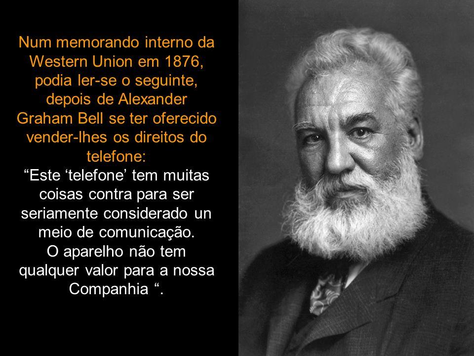 Num memorando interno da Western Union em 1876, podia ler-se o seguinte, depois de Alexander Graham Bell se ter oferecido vender-lhes os direitos do telefone: Este 'telefone' tem muitas coisas contra para ser seriamente considerado un meio de comunicação.