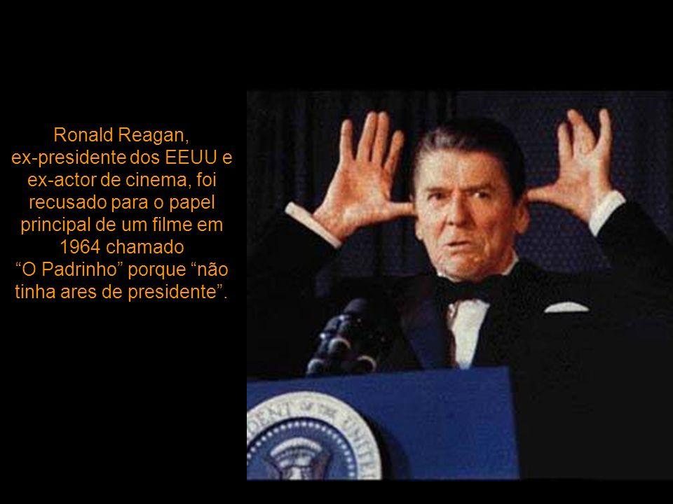 Ronald Reagan, ex-presidente dos EEUU e ex-actor de cinema, foi recusado para o papel principal de um filme em 1964 chamado O Padrinho porque não tinha ares de presidente .