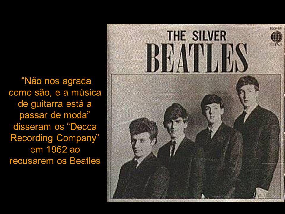 Não nos agrada como são, e a música de guitarra está a passar de moda disseram os Decca Recording Company em 1962 ao recusarem os Beatles
