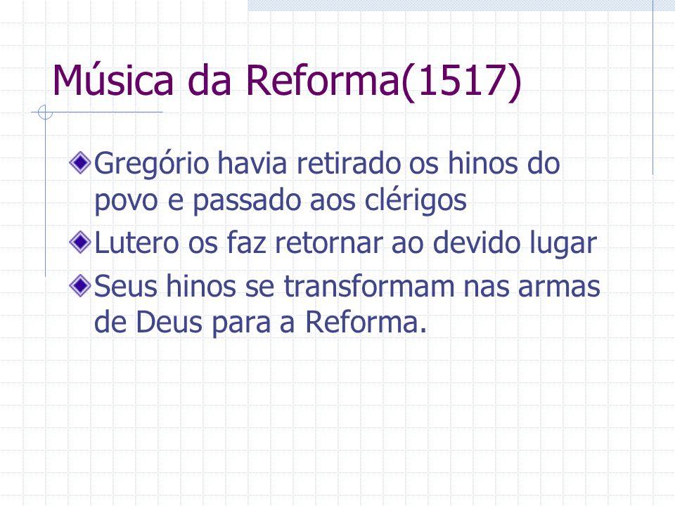 Música da Reforma(1517) Gregório havia retirado os hinos do povo e passado aos clérigos. Lutero os faz retornar ao devido lugar.