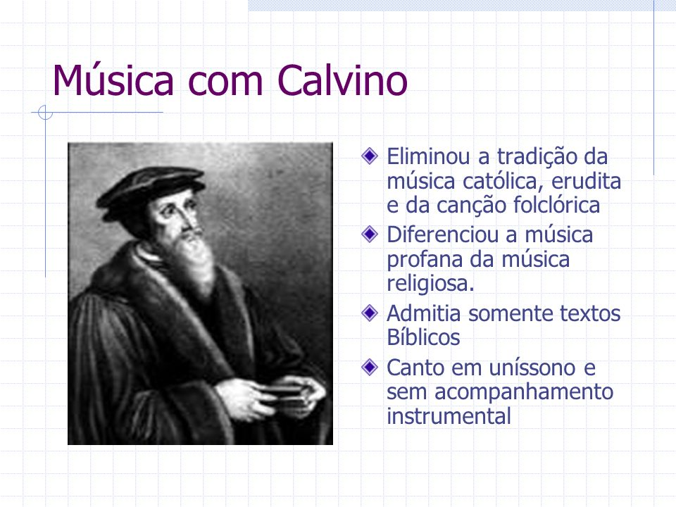 Música com Calvino Eliminou a tradição da música católica, erudita e da canção folclórica. Diferenciou a música profana da música religiosa.
