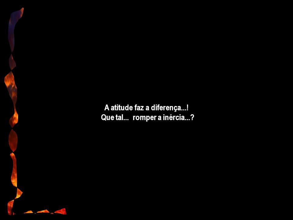 A atitude faz a diferença...! Que tal... romper a inércia...