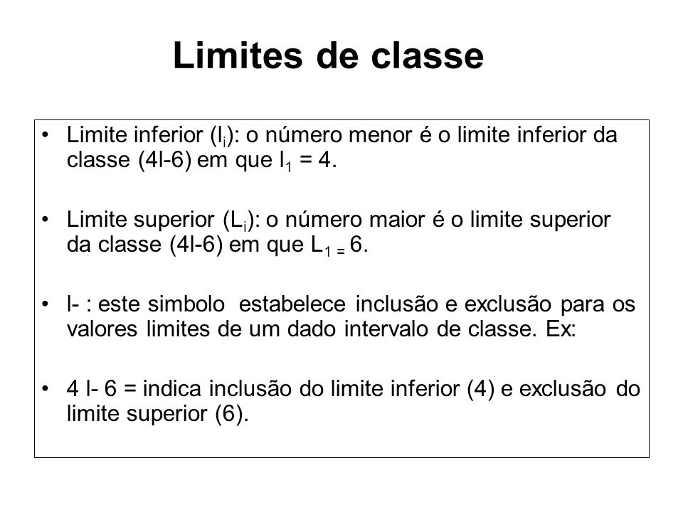 Limites de classe Limite inferior (li): o número menor é o limite inferior da classe (4l-6) em que l1 = 4.