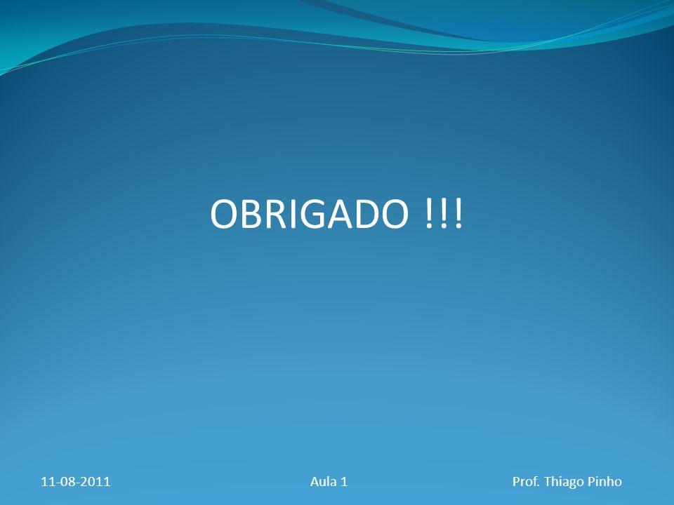 OBRIGADO !!! 11-08-2011 Aula 1 Prof. Thiago Pinho