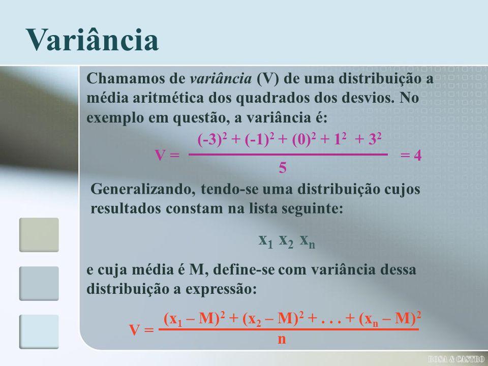 Variância Chamamos de variância (V) de uma distribuição a média aritmética dos quadrados dos desvios. No exemplo em questão, a variância é: