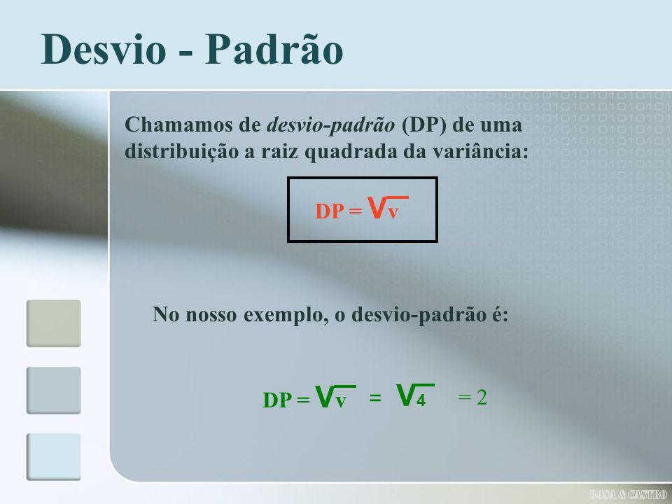 Desvio - Padrão Chamamos de desvio-padrão (DP) de uma distribuição a raiz quadrada da variância: DP = Vv.