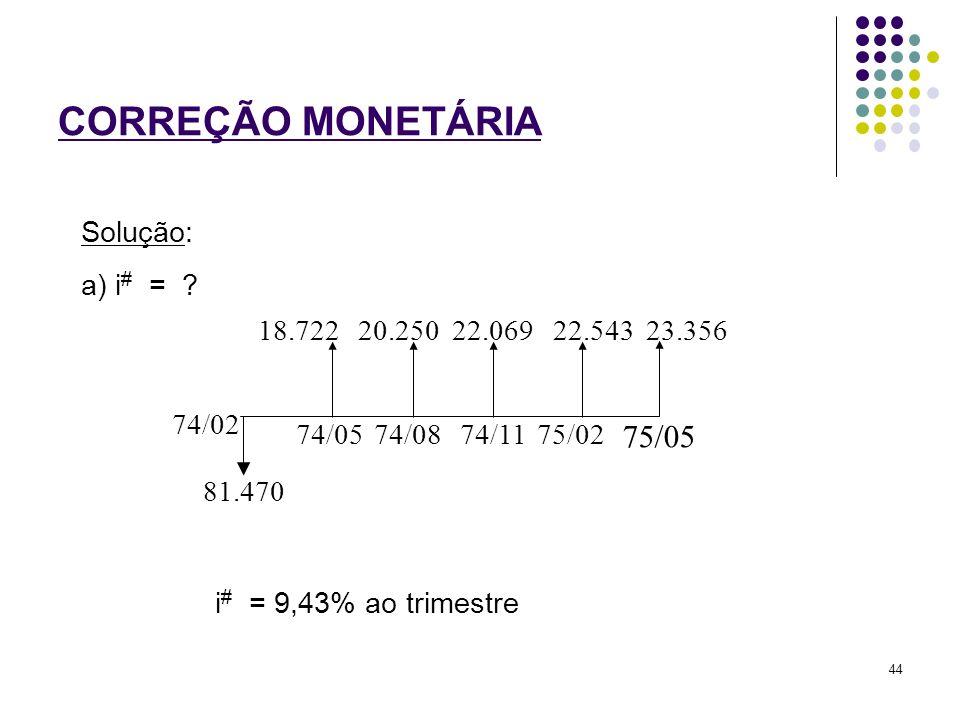 CORREÇÃO MONETÁRIA 75/05 Solução: a) i# = 74/02 81.470 74/05 74/08