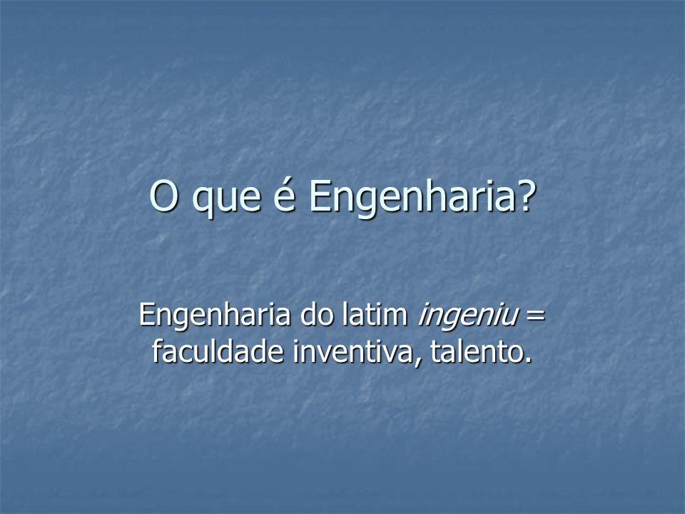 Engenharia do latim ingeniu = faculdade inventiva, talento.