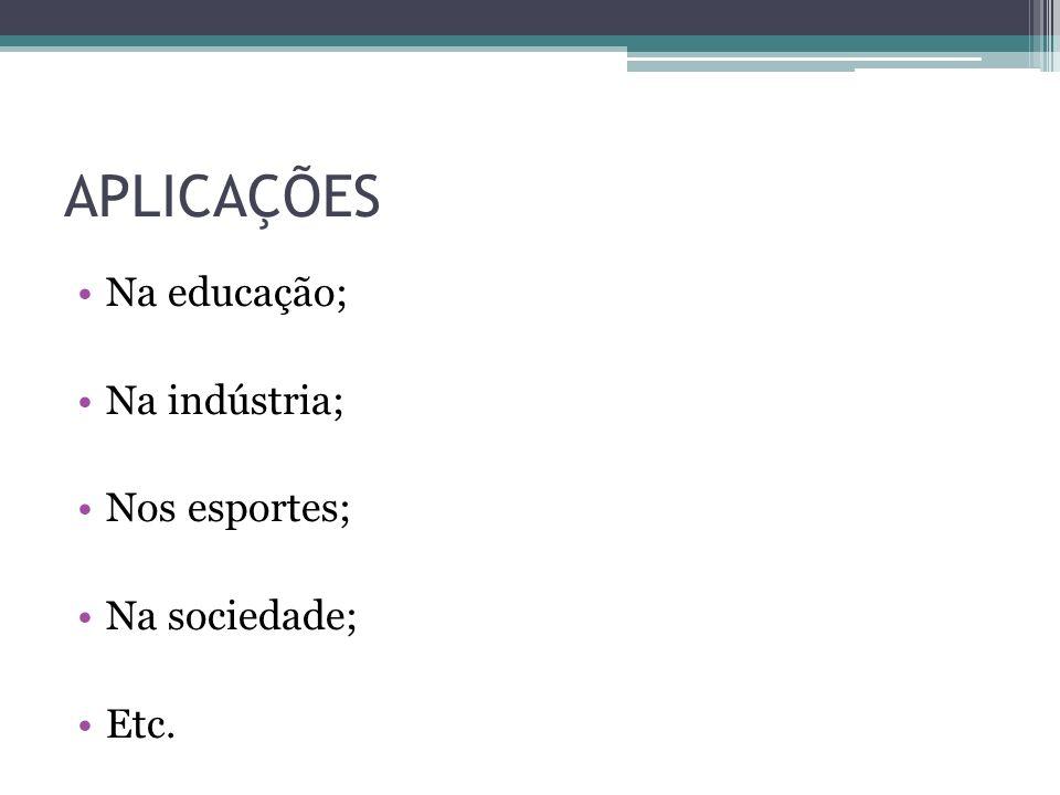 APLICAÇÕES Na educação; Na indústria; Nos esportes; Na sociedade; Etc.