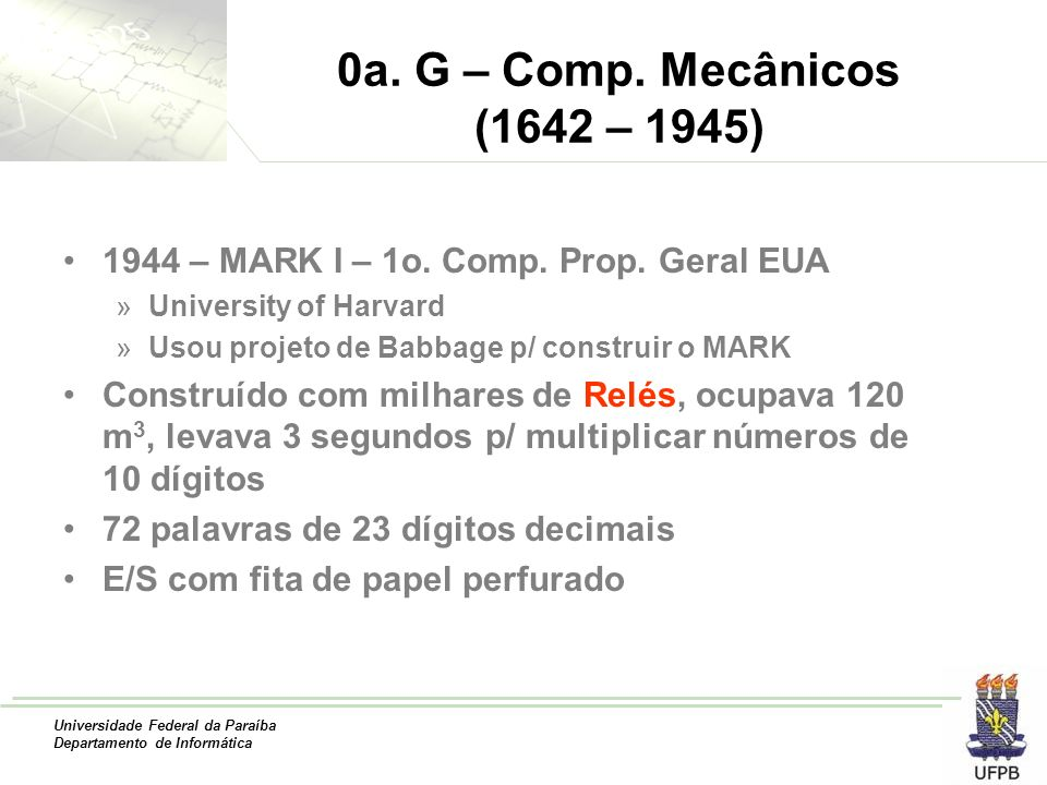 0a. G – Comp. Mecânicos (1642 – 1945) 1944 – MARK I – 1o. Comp. Prop. Geral EUA. University of Harvard.
