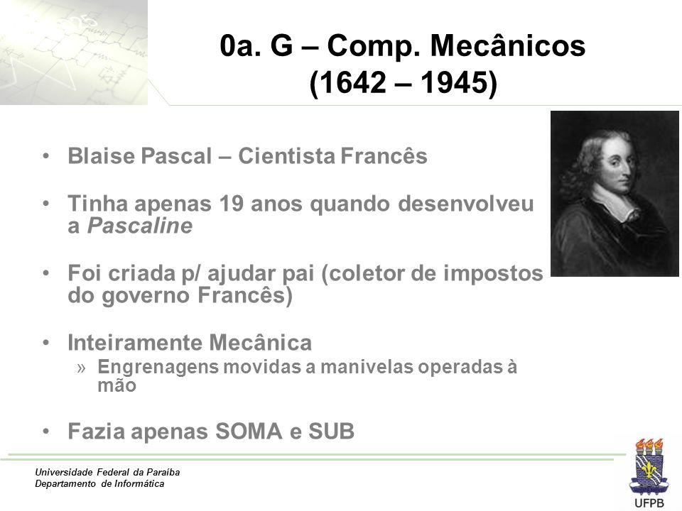 0a. G – Comp. Mecânicos (1642 – 1945) Blaise Pascal – Cientista Francês. Tinha apenas 19 anos quando desenvolveu a Pascaline.