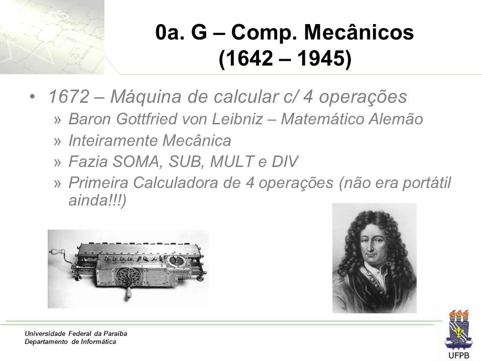 0a. G – Comp. Mecânicos (1642 – 1945) 1672 – Máquina de calcular c/ 4 operações. Baron Gottfried von Leibniz – Matemático Alemão.