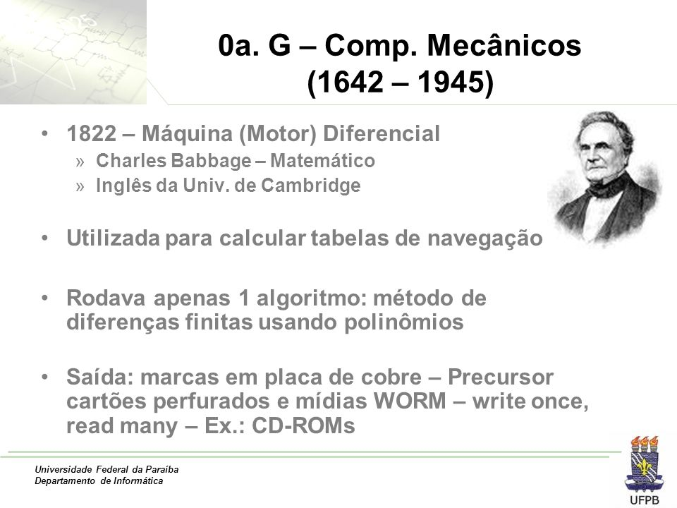 0a. G – Comp. Mecânicos (1642 – 1945) 1822 – Máquina (Motor) Diferencial. Charles Babbage – Matemático.