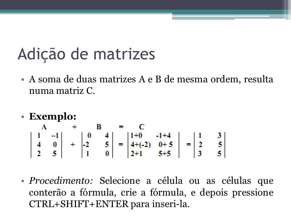 Adição de matrizes A soma de duas matrizes A e B de mesma ordem, resulta numa matriz C. Exemplo: