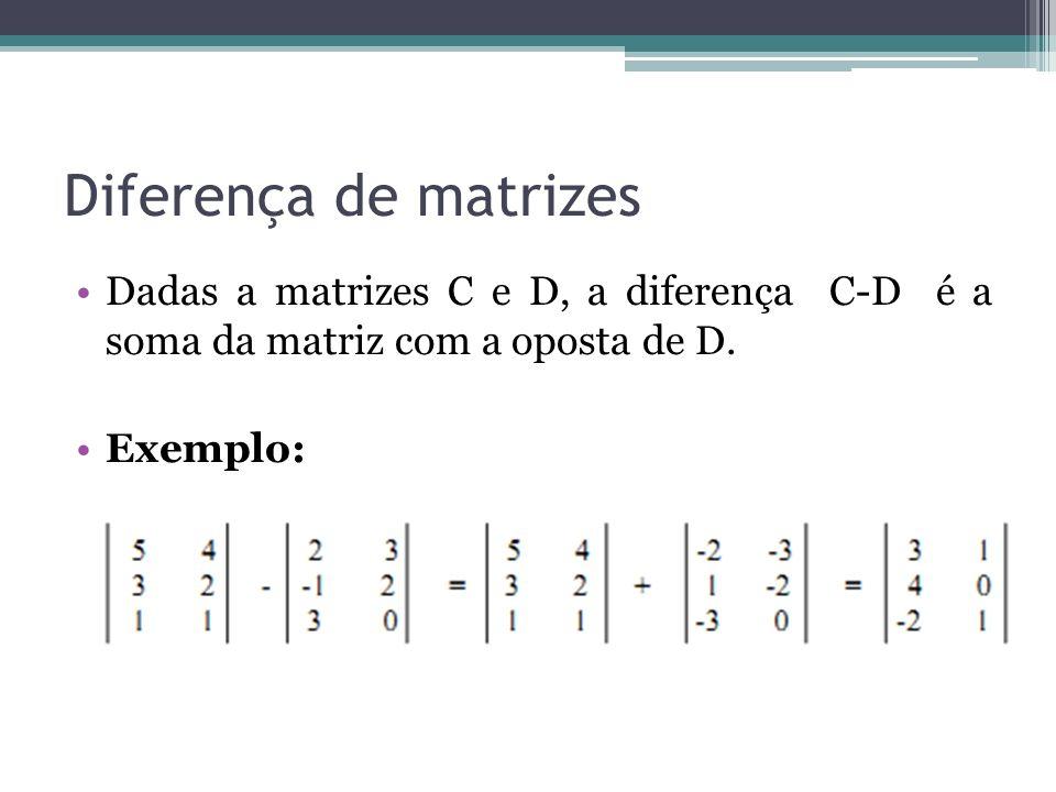 Diferença de matrizes Dadas a matrizes C e D, a diferença C-D é a soma da matriz com a oposta de D.