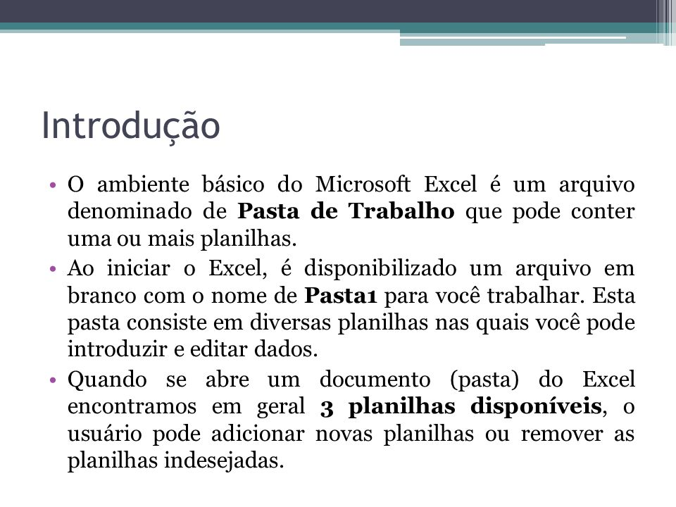 Introdução O ambiente básico do Microsoft Excel é um arquivo denominado de Pasta de Trabalho que pode conter uma ou mais planilhas.
