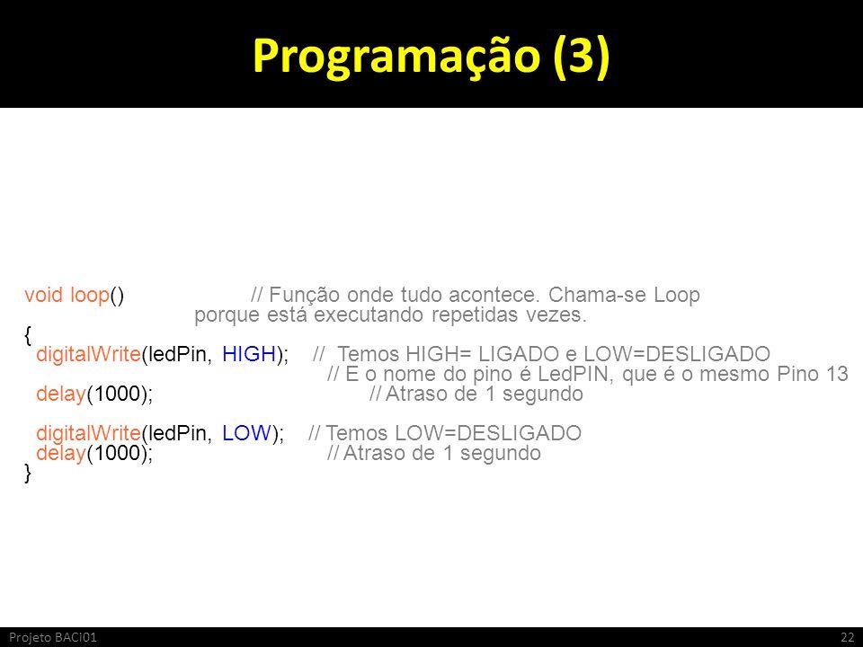 Programação (3) void loop() // Função onde tudo acontece. Chama-se Loop. porque está executando repetidas vezes.