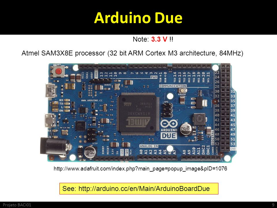 Arduino Due Note: 3.3 V !! Atmel SAM3X8E processor (32 bit ARM Cortex M3 architecture, 84MHz)