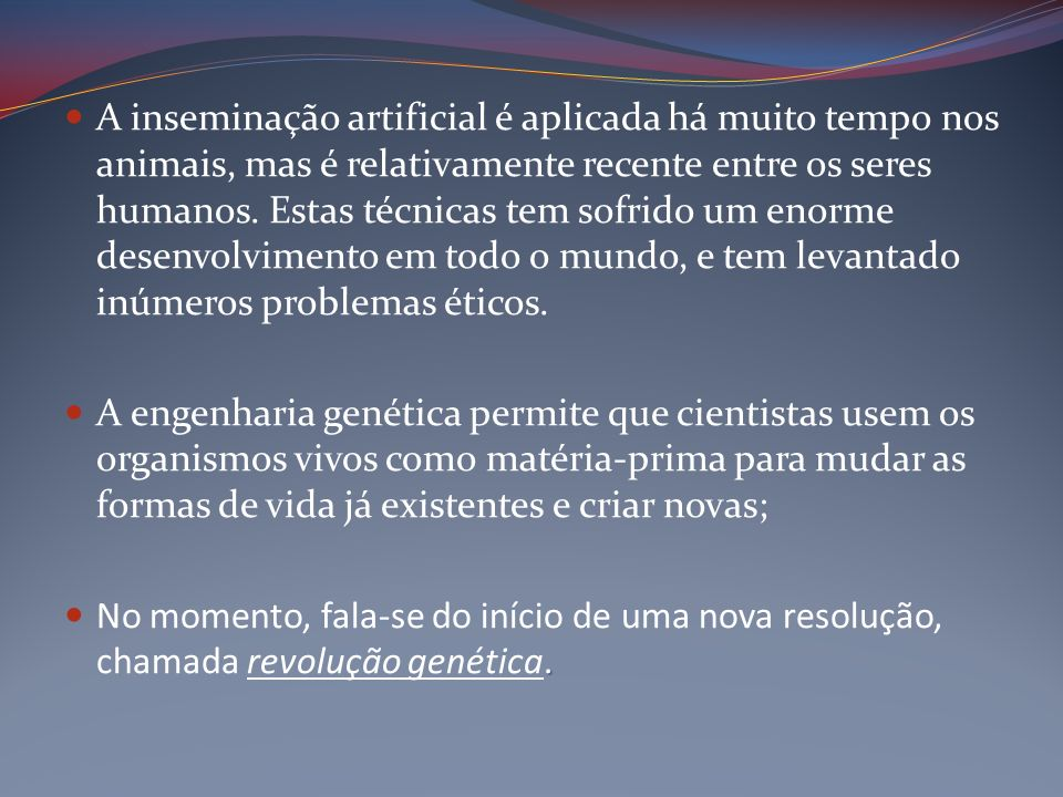 A inseminação artificial é aplicada há muito tempo nos animais, mas é relativamente recente entre os seres humanos. Estas técnicas tem sofrido um enorme desenvolvimento em todo o mundo, e tem levantado inúmeros problemas éticos.