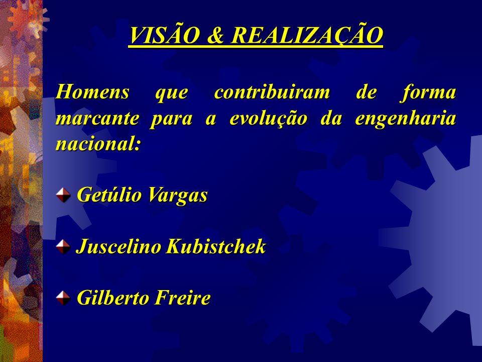 VISÃO & REALIZAÇÃO Homens que contribuiram de forma marcante para a evolução da engenharia nacional: