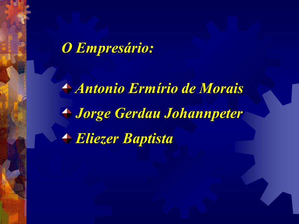 O Empresário: Antonio Ermírio de Morais Jorge Gerdau Johannpeter Eliezer Baptista