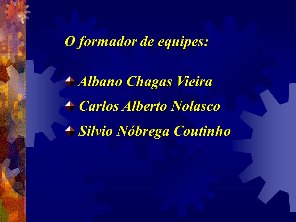 O formador de equipes: Albano Chagas Vieira Carlos Alberto Nolasco Silvio Nóbrega Coutinho