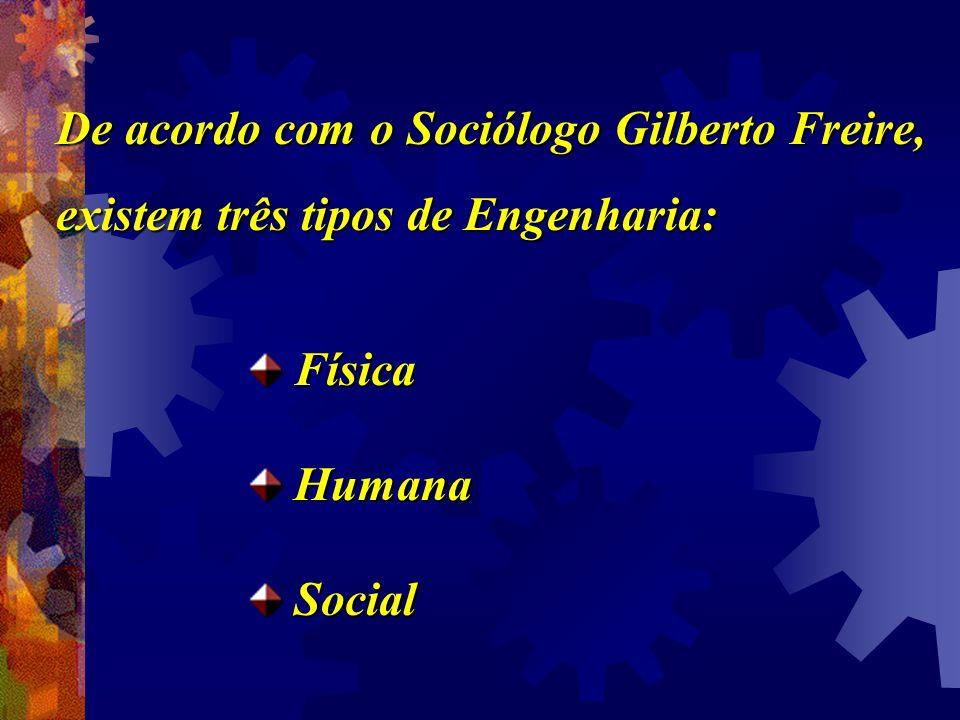 De acordo com o Sociólogo Gilberto Freire, existem três tipos de Engenharia: