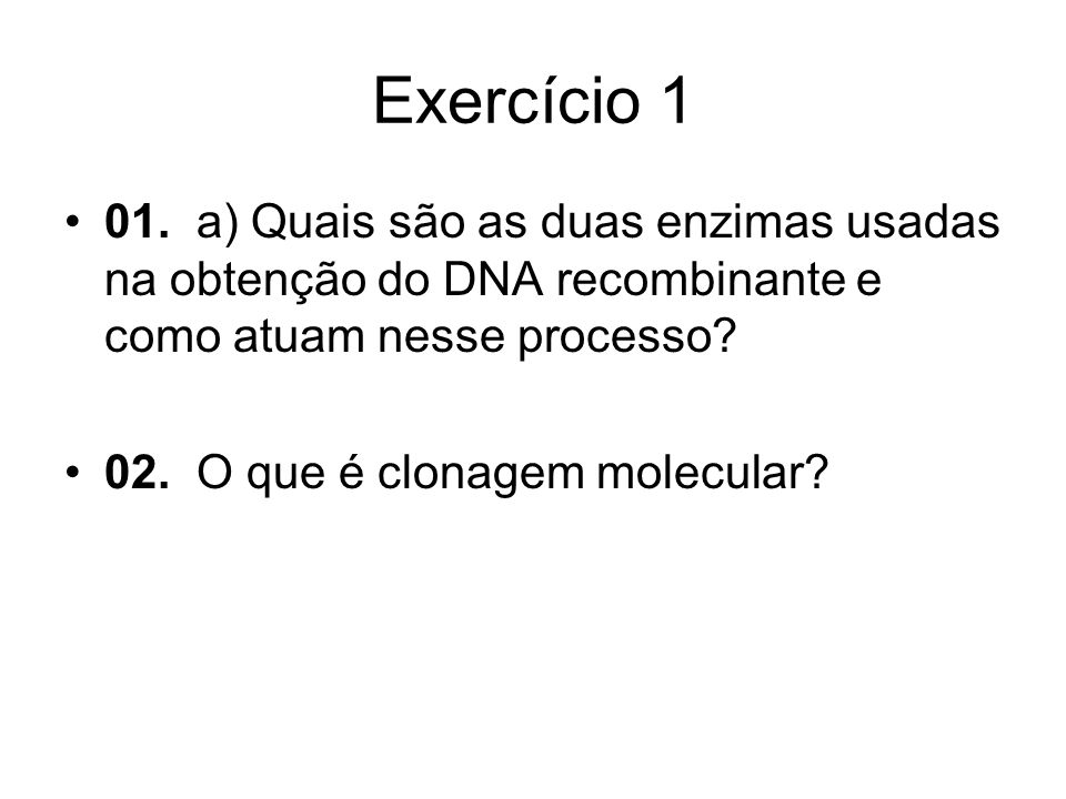 Exercício 1 01. a) Quais são as duas enzimas usadas na obtenção do DNA recombinante e como atuam nesse processo