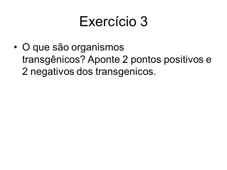 Exercício 3 O que são organismos transgênicos Aponte 2 pontos positivos e 2 negativos dos transgenicos.