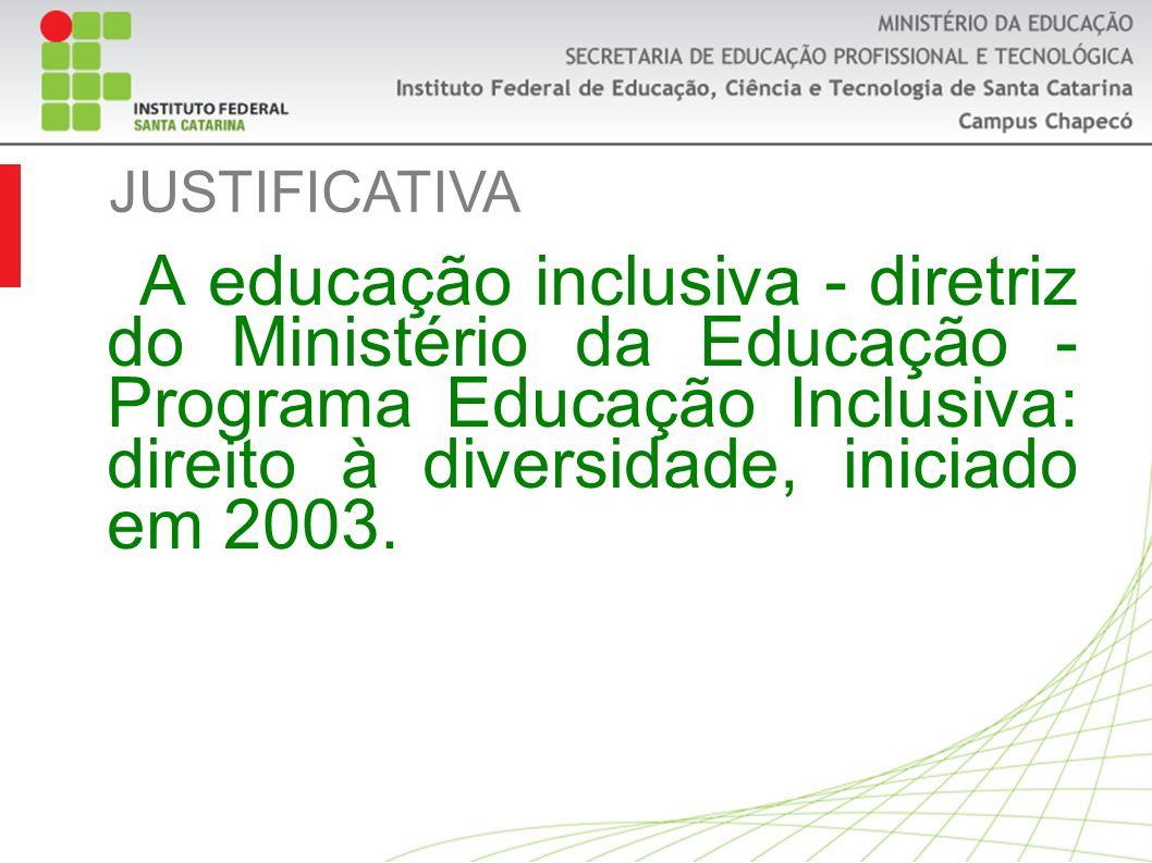 JUSTIFICATIVA A educação inclusiva - diretriz do Ministério da Educação - Programa Educação Inclusiva: direito à diversidade, iniciado em 2003.