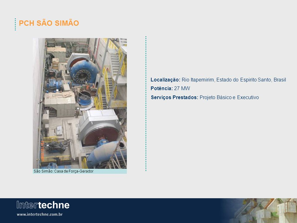 PCH SÃO SIMÃO Localização: Rio Itapemirim, Estado do Espirito Santo, Brasil. Potência: 27 MW. Serviços Prestados: Projeto Básico e Executivo.