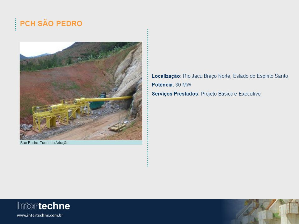 PCH SÃO PEDRO Localização: Rio Jacu Braço Norte, Estado do Espirito Santo. Potência: 30 MW. Serviços Prestados: Projeto Básico e Executivo.