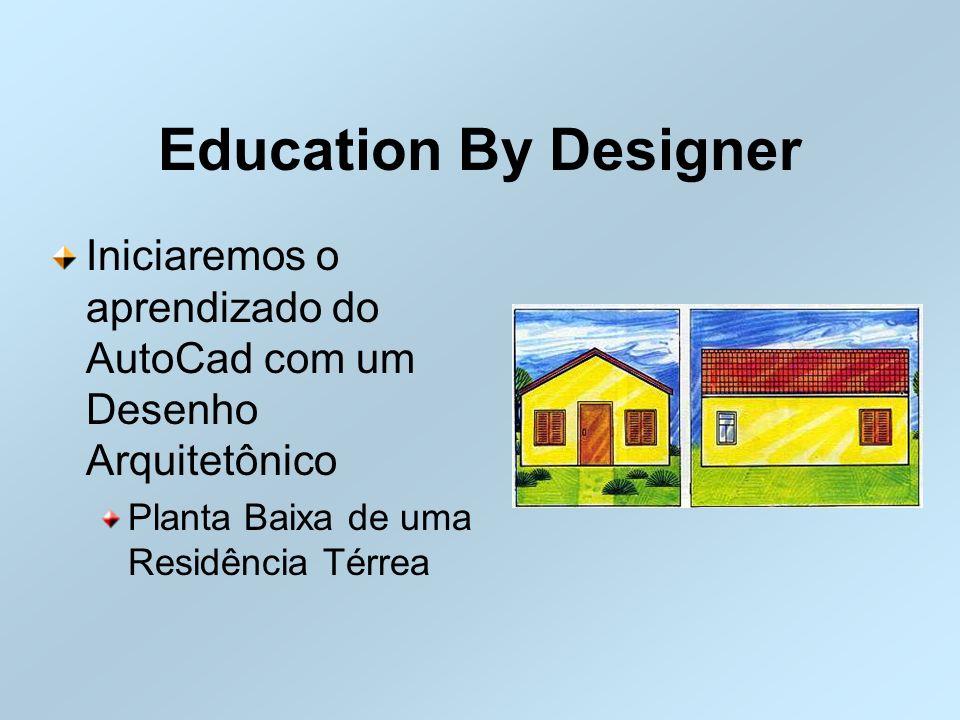 Education By Designer Iniciaremos o aprendizado do AutoCad com um Desenho Arquitetônico.